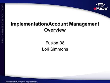 Www.pace2020.com | See the possibilities… Implementation/Account Management Overview Fusion 08 Lori Simmons.