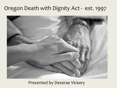 Oregon Death with Dignity Act - est. 1997 Presented by Deserae Vickery.