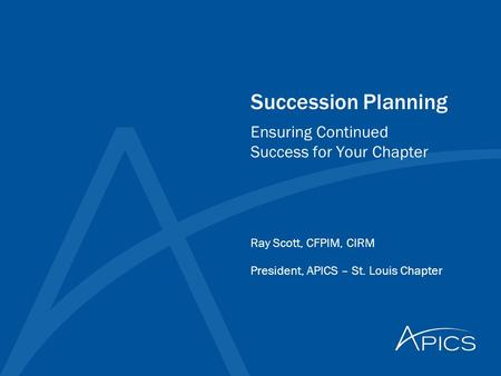 Succession Planning Ray Scott, CFPIM, CIRM President, APICS – St. Louis Chapter Ensuring Continued Success for Your Chapter.