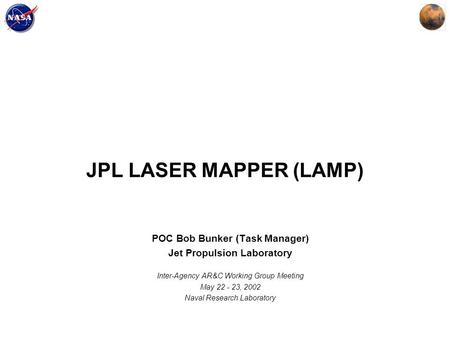 JPL LASER MAPPER (LAMP) POC Bob Bunker (Task Manager) Jet Propulsion Laboratory Inter-Agency AR&C Working Group Meeting May 22 - 23, 2002 Naval Research.