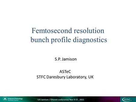 S.P. Jamison Femtosecond resolution bunch profile diagnostics ASTeC STFC Daresbury Laboratory, UK S.P. Jamison / Ditanet conference/ Nov 9-11, 2011.