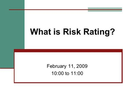 What is Risk Rating? February 11, 2009 10:00 to 11:00.