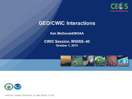 WGISS-40, Harwell, Oxfordshire, UK, Sept. 28-Oct. 2, 2015 GEO/CWIC Interactions Ken McDonald/NOAA CWIC Session, WGISS–40 October 1, 2015.