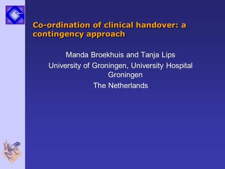 Co-ordination of clinical handover: a contingency approach Manda Broekhuis and Tanja Lips University of Groningen, University Hospital Groningen The Netherlands.