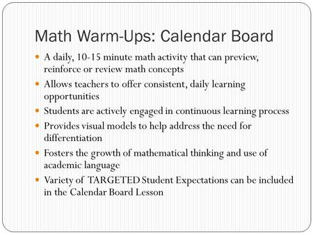 Math Warm-Ups: Calendar Board A daily, 10-15 minute math activity that can preview, reinforce or review math concepts Allows teachers to offer consistent,