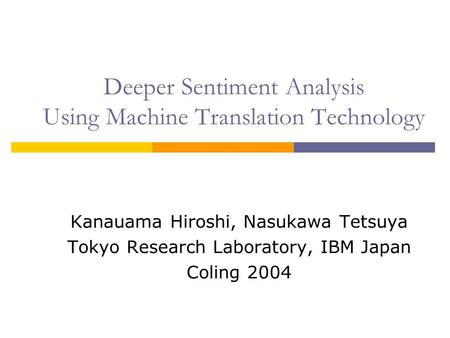 Deeper Sentiment Analysis Using Machine Translation Technology Kanauama Hiroshi, Nasukawa Tetsuya Tokyo Research Laboratory, IBM Japan Coling 2004.