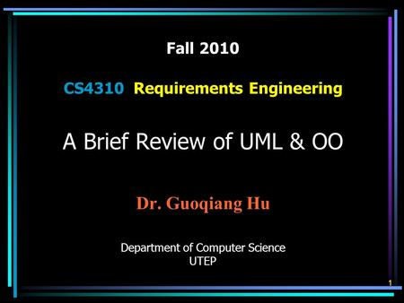 Fall 2010 CS4310 Requirements Engineering A Brief Review of UML & OO Dr. Guoqiang Hu Department of Computer Science UTEP 1.