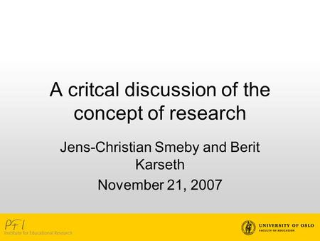 A critcal discussion of the concept of research Jens-Christian Smeby and Berit Karseth November 21, 2007.