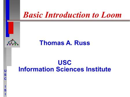 USCISIUSCISI Basic Introduction to Loom Thomas A. Russ USC Information Sciences Institute.