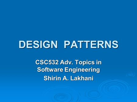 DESIGN PATTERNS CSC532 Adv. Topics in Software Engineering Shirin A. Lakhani.