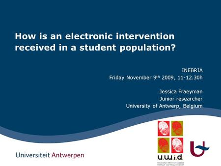 How is an electronic intervention received in a student population? INEBRIA Friday November 9 th 2009, 11-12.30h Jessica Fraeyman Junior researcher University.
