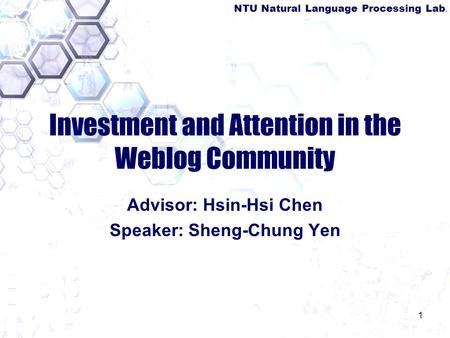 NTU Natural Language Processing Lab. 1 Investment and Attention in the Weblog Community Advisor: Hsin-Hsi Chen Speaker: Sheng-Chung Yen.