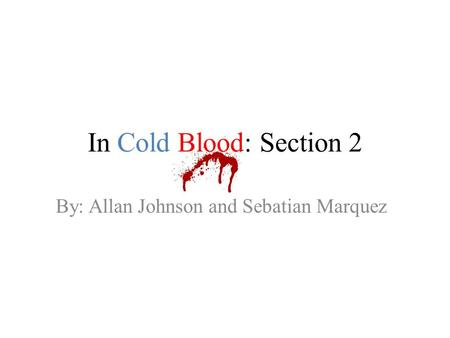 In Cold Blood: Section 2 By: Allan Johnson and Sebatian Marquez.