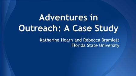 Adventures in Outreach: A Case Study Katherine Hoarn and Rebecca Bramlett Florida State University.