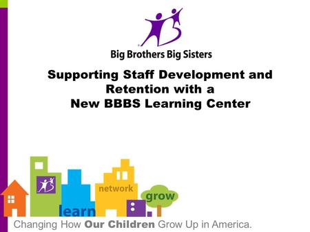 Changing How Our Children Grow Up in America. Supporting Staff Development and Retention with a New BBBS Learning Center.