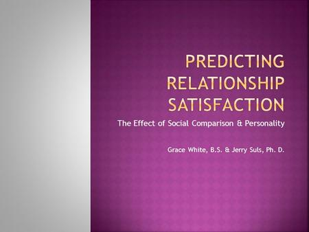The Effect of Social Comparison & Personality Grace White, B.S. & Jerry Suls, Ph. D.
