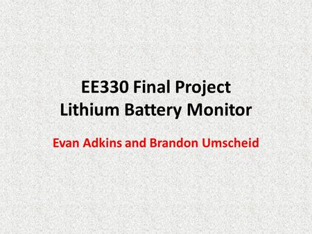 EE330 Final Project Lithium Battery Monitor Evan Adkins and Brandon Umscheid.