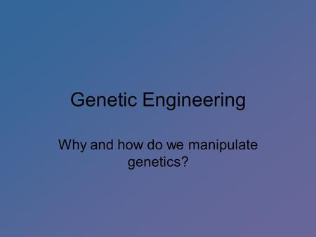 Genetic Engineering Why and how do we manipulate genetics?