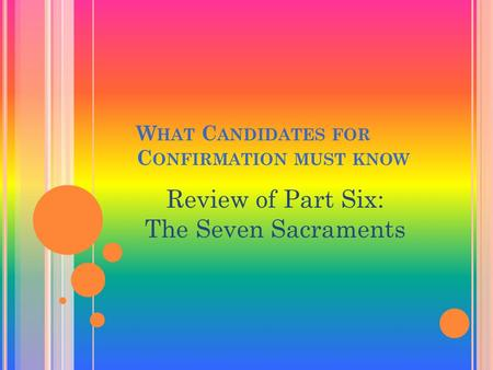W HAT C ANDIDATES FOR C ONFIRMATION MUST KNOW Review of Part Six: The Seven Sacraments.