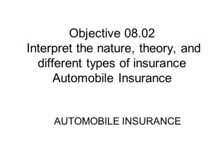 Objective 08.02 Interpret the nature, theory, and different types of insurance Automobile Insurance AUTOMOBILE INSURANCE.