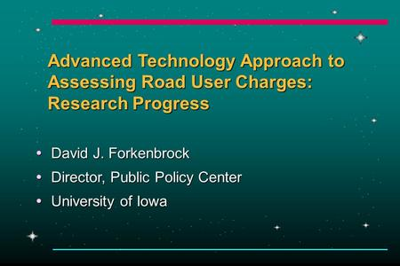 Advanced Technology Approach to Assessing Road User Charges: Research Progress  David J. Forkenbrock  Director, Public Policy Center  University of.