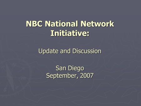 NBC National Network Initiative: Update and Discussion San Diego September, 2007.
