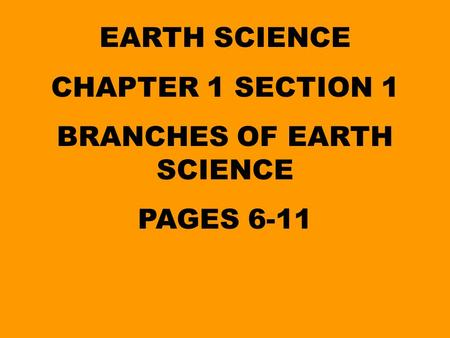 EARTH SCIENCE CHAPTER 1 SECTION 1 BRANCHES OF EARTH SCIENCE PAGES 6-11.