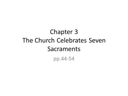 Chapter 3 The Church Celebrates Seven Sacraments pp.44-54.