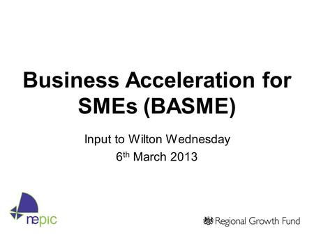 Business Acceleration for SMEs (BASME) Input to Wilton Wednesday 6 th March 2013.