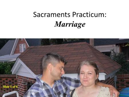 Sacraments Practicum: Marriage Slide 1 of 6. The MINISTERS of Marriage The groom and the bride are the ministers of marriage. They minister the Sacrament.