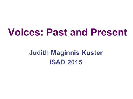 Voices: Past and Present Judith Maginnis Kuster ISAD 2015.