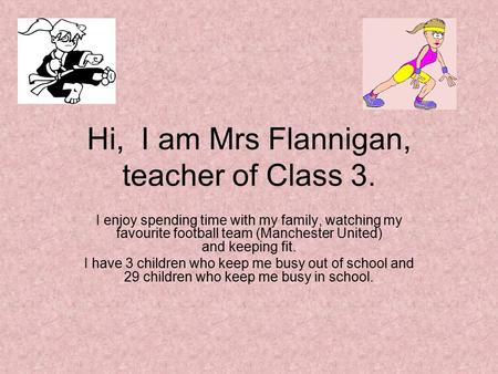 Hi, I am Mrs Flannigan, teacher of Class 3. I enjoy spending time with my family, watching my favourite football team (Manchester United) and keeping fit.