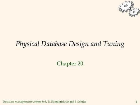 Database Management Systems 3ed, R. Ramakrishnan and J. Gehrke1 Physical Database Design and Tuning Chapter 20.