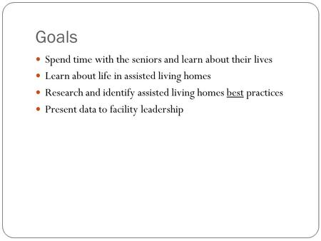 Goals Spend time with the seniors and learn about their lives Learn about life in assisted living homes Research and identify assisted living homes best.