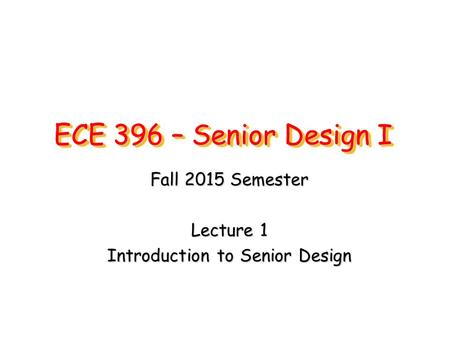 ECE 396 – Senior Design I Fall 2015 Semester Lecture 1 Introduction to Senior Design.