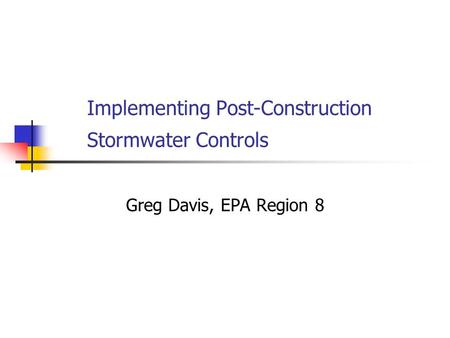Implementing Post-Construction Stormwater Controls Greg Davis, EPA Region 8.