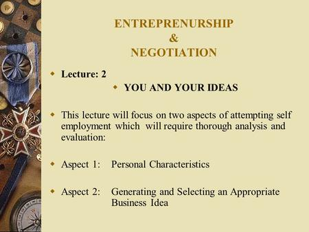 ENTREPRENURSHIP & NEGOTIATION  Lecture: 2  YOU AND YOUR IDEAS  This lecture will focus on two aspects of attempting self employment which will require.