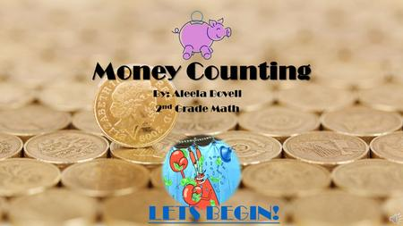 Money Counting By: Aleela Bovell 2 nd Grade Math LETS BEGIN!