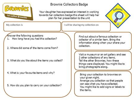 Brownie Collectors Badge Your daughter has expressed an interest in working towards her collectors badge this sheet will help her plan for her presentation.