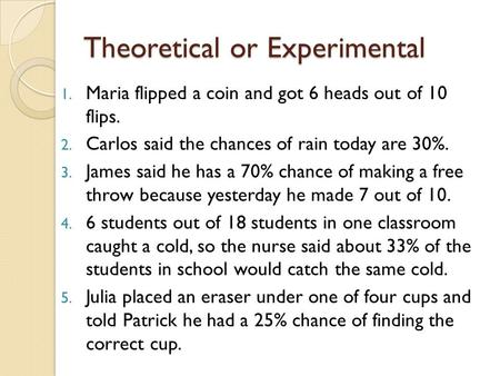 Theoretical or Experimental 1. Maria flipped a coin and got 6 heads out of 10 flips. 2. Carlos said the chances of rain today are 30%. 3. James said he.