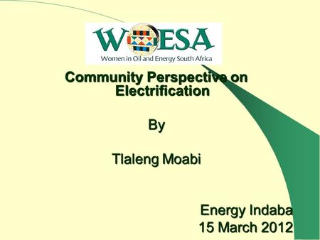 Community Perspective on Electrification By Tlaleng Moabi Energy Indaba 15 March 2012.