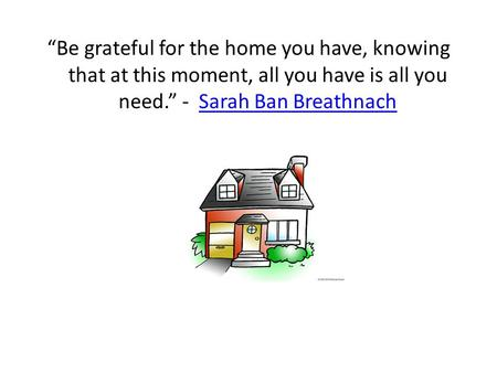 """Be grateful for the home you have, knowing that at this moment, all you have is all you need."" - Sarah Ban BreathnachSarah Ban Breathnach."