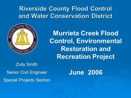 Riverside County Flood Control and Water Conservation District Murrieta Creek Flood Control, Environmental Restoration and Recreation Project June 2006.