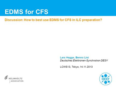 EDMS for CFS Discussion: How to best use EDMS for CFS in ILC preparation? Lars Hagge, Benno List Deutsches Elektronen-Synchrotron DESY LCWS13, Tokyo, 14.11.2013.