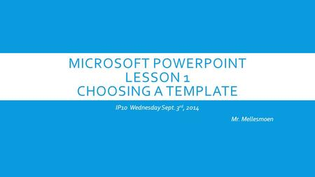 MICROSOFT POWERPOINT LESSON 1 CHOOSING A TEMPLATE IP10 Wednesday Sept. 3 rd, 2014 Mr. Mellesmoen.