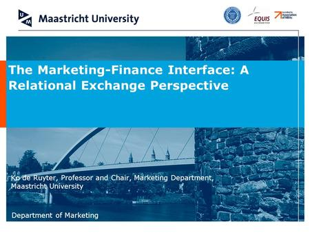 Department of Marketing Ko de Ruyter, Professor and Chair, Marketing Department, Maastricht University The Marketing-Finance Interface: A Relational Exchange.