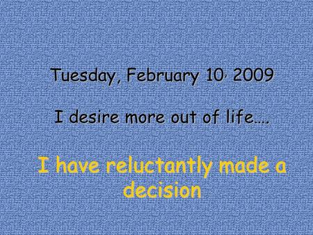 Tuesday, February 10, 10, 2009 I desire more out of life…. I have reluctantly made a decision.