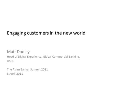 Engaging customers in the new world Matt Dooley Head of Digital Experience, Global Commercial Banking, HSBC The Asian Banker Summit 2011 8 April 2011.