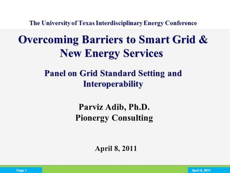 April 8, 2011Page 1 April 8, 2011 The University of Texas Interdisciplinary Energy Conference Overcoming Barriers to Smart Grid & New Energy Services Panel.