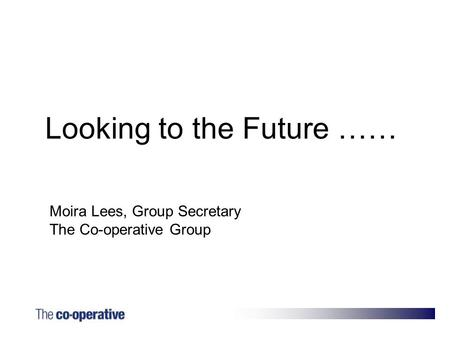 Moira Lees, Group Secretary The Co-operative Group Looking to the Future ……